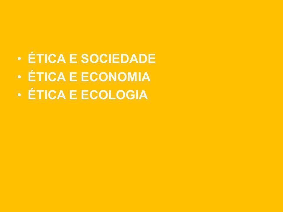 ÉTICA E SOCIEDADE ÉTICA E ECONOMIA ÉTICA E ECOLOGIA
