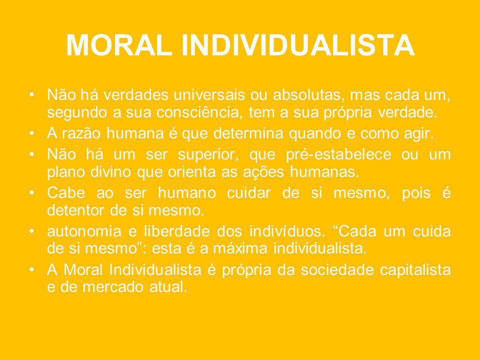 MORAL INDIVIDUALISTA Não há verdades universais ou absolutas, mas cada um, segundo a sua consciência, tem a sua própria verdade.