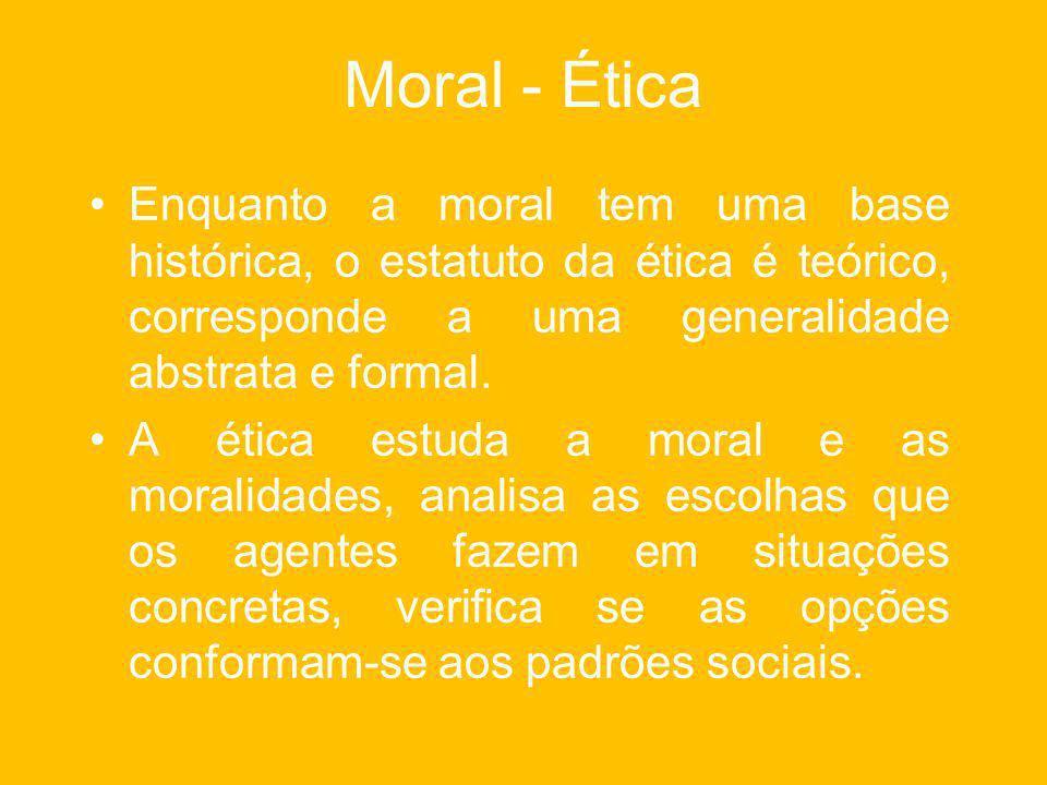 Moral - Ética Enquanto a moral tem uma base histórica, o estatuto da ética é teórico, corresponde a uma generalidade abstrata e formal.