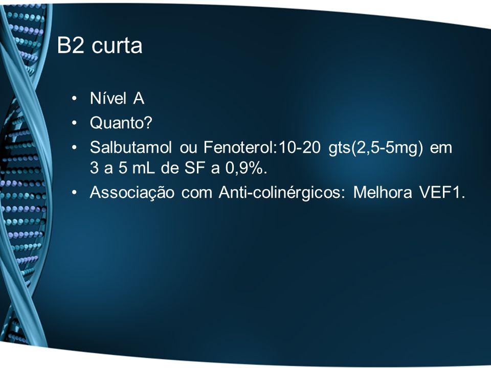 B2 curta Nível A. Quanto. Salbutamol ou Fenoterol:10-20 gts(2,5-5mg) em 3 a 5 mL de SF a 0,9%.