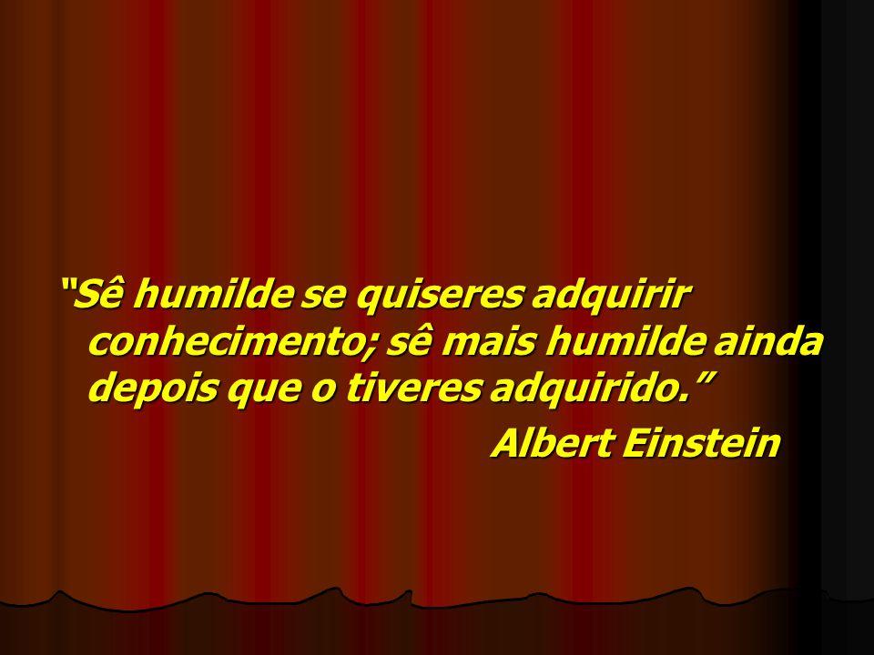 Sê humilde se quiseres adquirir conhecimento; sê mais humilde ainda depois que o tiveres adquirido.