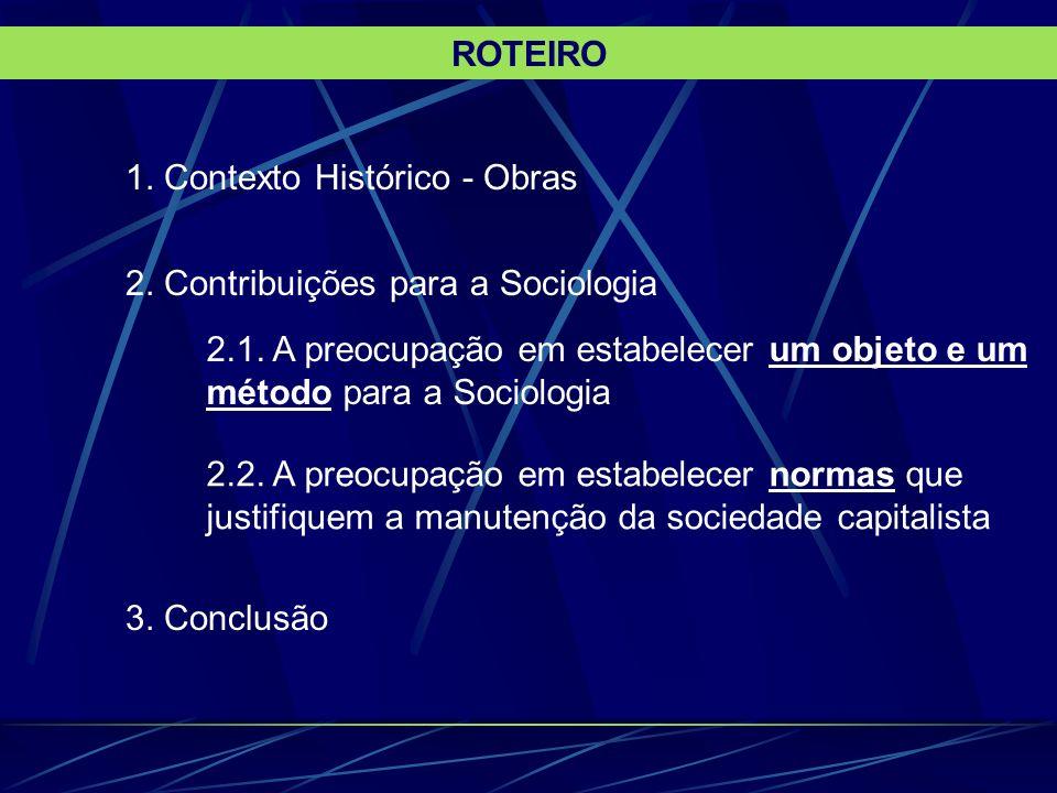 ROTEIRO1. Contexto Histórico - Obras. 2. Contribuições para a Sociologia. 2.1. A preocupação em estabelecer um objeto e um método para a Sociologia.