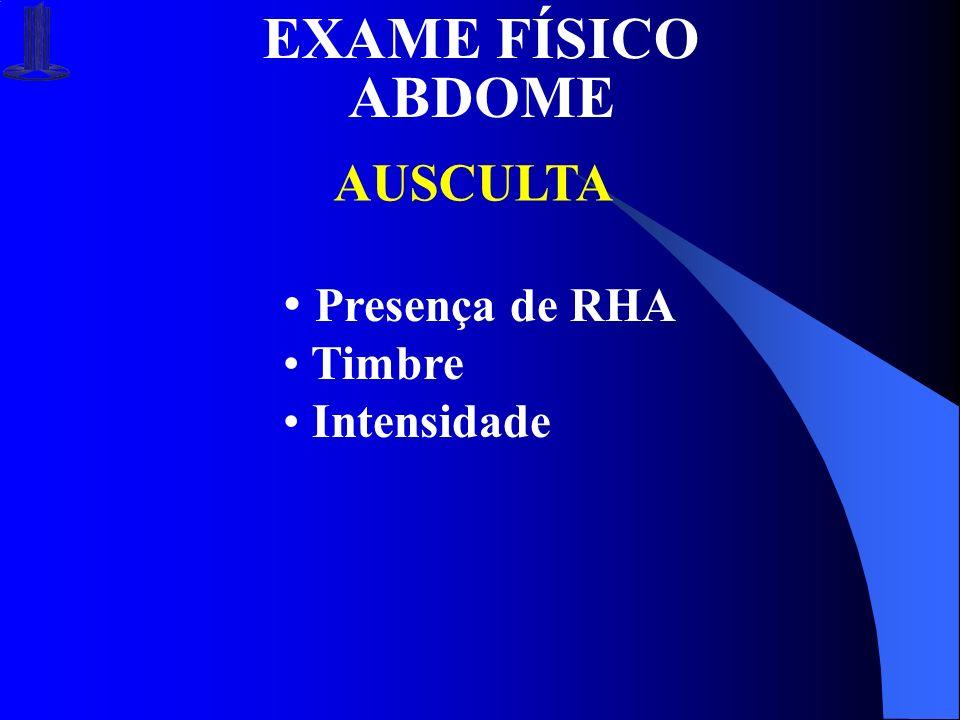 EXAME FÍSICO ABDOME AUSCULTA Presença de RHA Timbre Intensidade