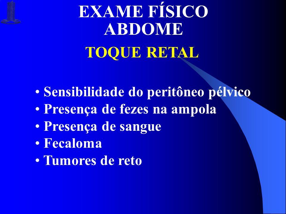 EXAME FÍSICO ABDOME TOQUE RETAL Sensibilidade do peritôneo pélvico