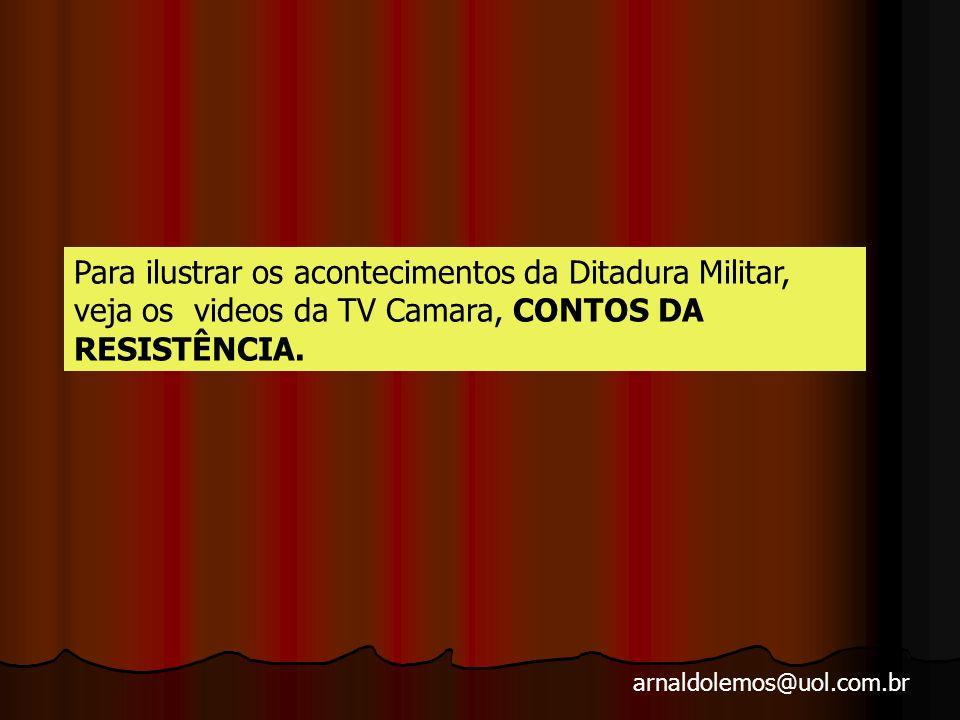 Para ilustrar os acontecimentos da Ditadura Militar, veja os videos da TV Camara, CONTOS DA RESISTÊNCIA.