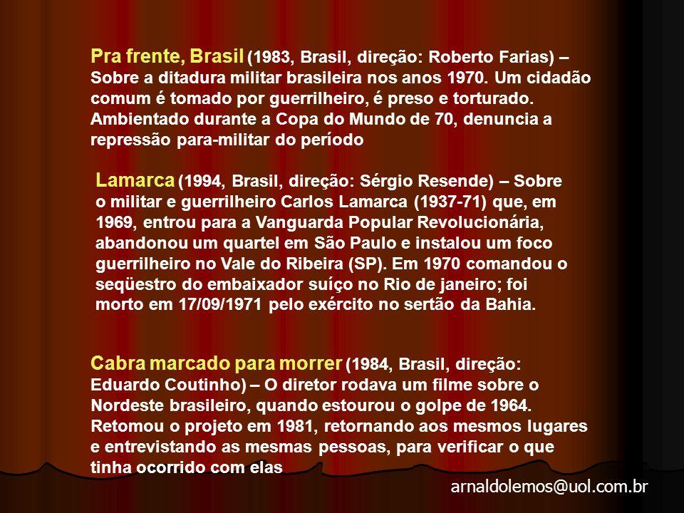 Pra frente, Brasil (1983, Brasil, direção: Roberto Farias) – Sobre a ditadura militar brasileira nos anos 1970. Um cidadão comum é tomado por guerrilheiro, é preso e torturado. Ambientado durante a Copa do Mundo de 70, denuncia a repressão para-militar do período