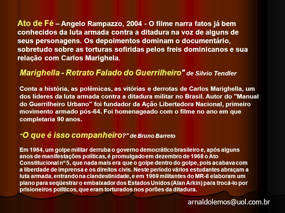Ato de Fé – Angelo Rampazzo, 2004 - O filme narra fatos já bem conhecidos da luta armada contra a ditadura na voz de alguns de seus personagens. Os depoimentos dominam o documentário, sobretudo sobre as torturas sofiridas pelos freis dominicanos e sua relação com Carlos Marighela.