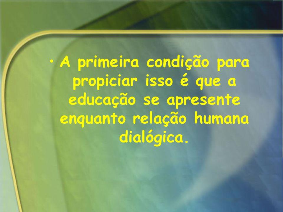 A primeira condição para propiciar isso é que a educação se apresente enquanto relação humana dialógica.