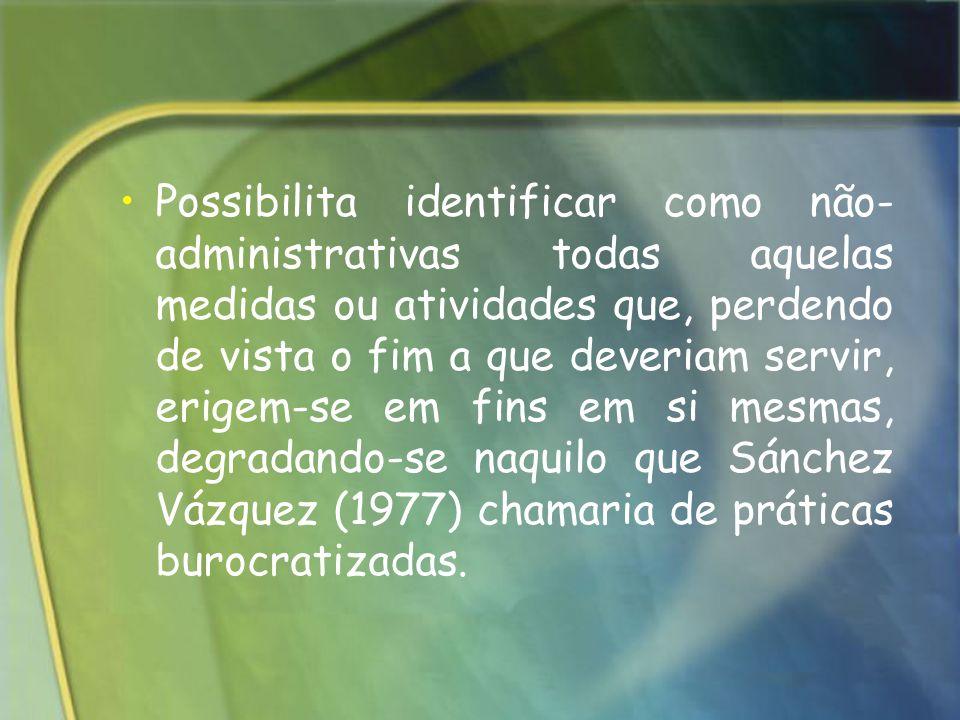 Possibilita identificar como não-administrativas todas aquelas medidas ou atividades que, perdendo de vista o fim a que deveriam servir, erigem-se em fins em si mesmas, degradando-se naquilo que Sánchez Vázquez (1977) chamaria de práticas burocratizadas.