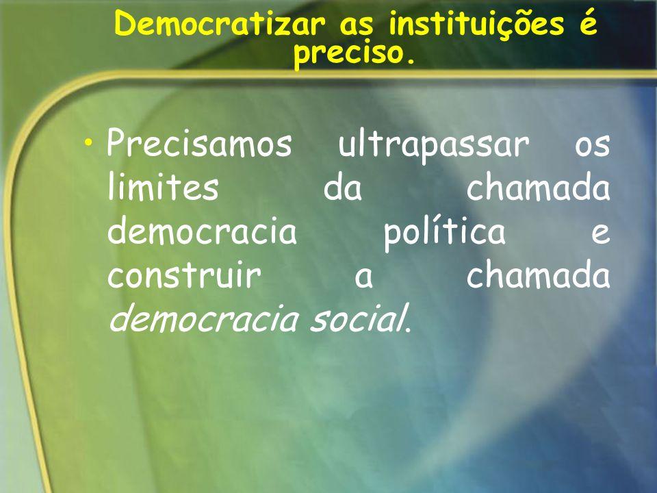 Democratizar as instituições é preciso.