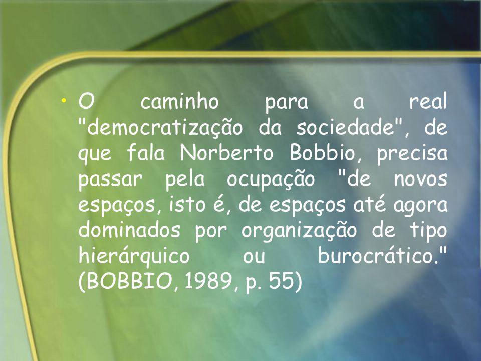 O caminho para a real democratização da sociedade , de que fala Norberto Bobbio, precisa passar pela ocupação de novos espaços, isto é, de espaços até agora dominados por organização de tipo hierárquico ou burocrático. (BOBBIO, 1989, p.