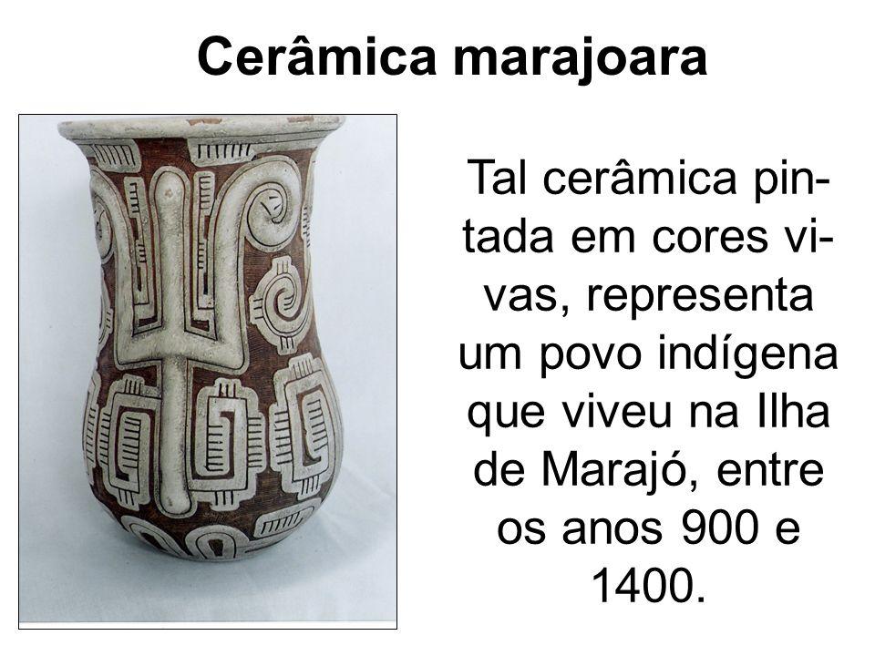 Cerâmica marajoara Tal cerâmica pin-tada em cores vi-vas, representa um povo indígena que viveu na Ilha de Marajó, entre os anos 900 e 1400.