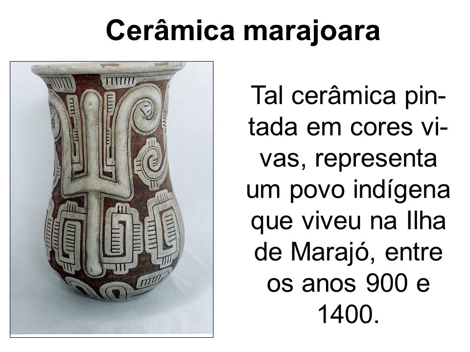Cerâmica marajoaraTal cerâmica pin-tada em cores vi-vas, representa um povo indígena que viveu na Ilha de Marajó, entre os anos 900 e 1400.