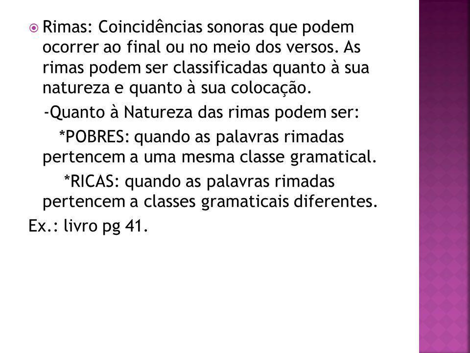 Rimas: Coincidências sonoras que podem ocorrer ao final ou no meio dos versos. As rimas podem ser classificadas quanto à sua natureza e quanto à sua colocação.
