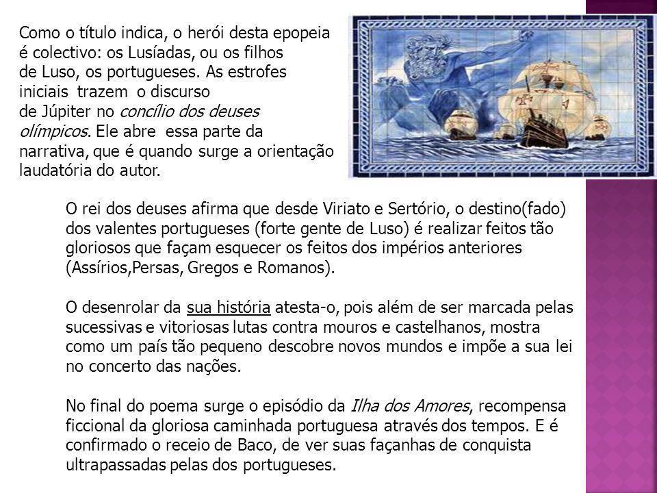 Como o título indica, o herói desta epopeia é colectivo: os Lusíadas, ou os filhos de Luso, os portugueses. As estrofes iniciais trazem o discurso de Júpiter no concílio dos deuses olímpicos. Ele abre essa parte da narrativa, que é quando surge a orientação laudatória do autor.