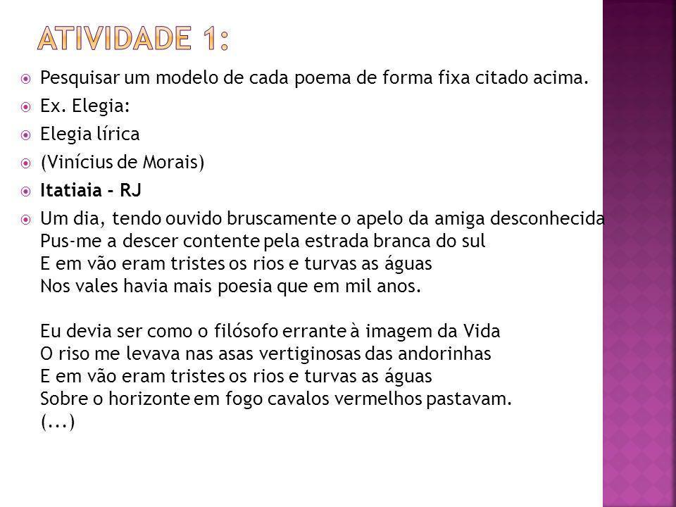Atividade 1: Pesquisar um modelo de cada poema de forma fixa citado acima. Ex. Elegia: Elegia lírica.