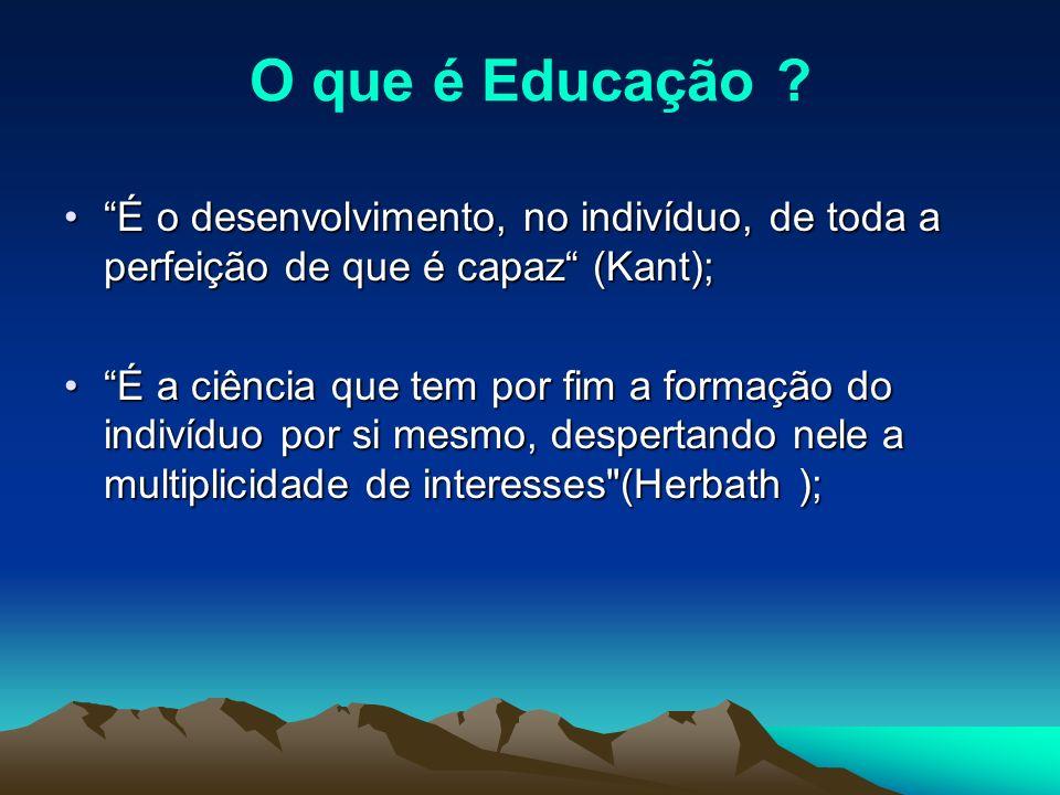 O que é Educação É o desenvolvimento, no indivíduo, de toda a perfeição de que é capaz (Kant);