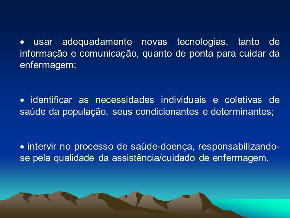 · usar adequadamente novas tecnologias, tanto de informação e comunicação, quanto de ponta para cuidar da enfermagem;