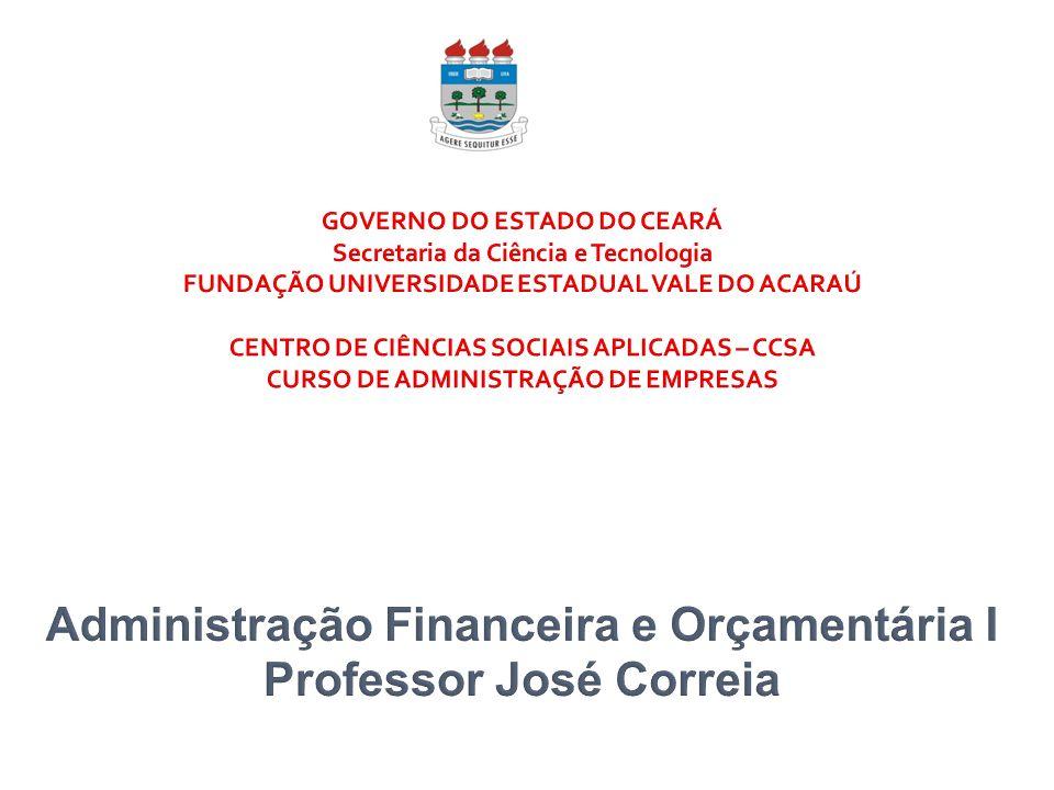 GOVERNO DO ESTADO DO CEARÁ Secretaria da Ciência e Tecnologia FUNDAÇÃO UNIVERSIDADE ESTADUAL VALE DO ACARAÚ CENTRO DE CIÊNCIAS SOCIAIS APLICADAS – CCSA CURSO DE ADMINISTRAÇÃO DE EMPRESAS Administração Financeira e Orçamentária I Professor José Correia