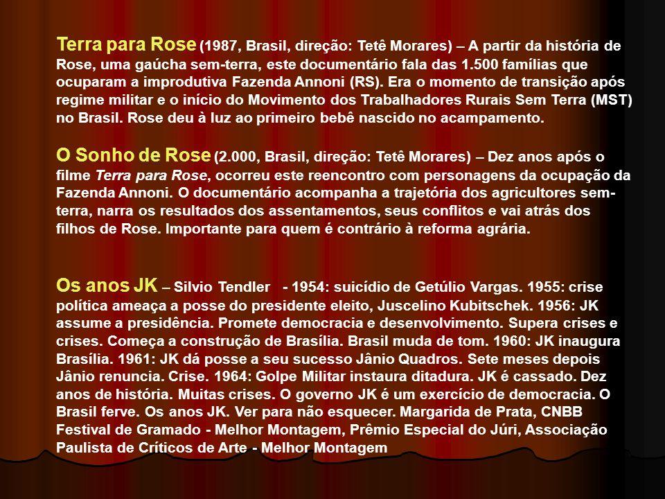 Terra para Rose (1987, Brasil, direção: Tetê Morares) – A partir da história de Rose, uma gaúcha sem-terra, este documentário fala das 1.500 famílias que ocuparam a improdutiva Fazenda Annoni (RS). Era o momento de transição após regime militar e o início do Movimento dos Trabalhadores Rurais Sem Terra (MST) no Brasil. Rose deu à luz ao primeiro bebê nascido no acampamento.