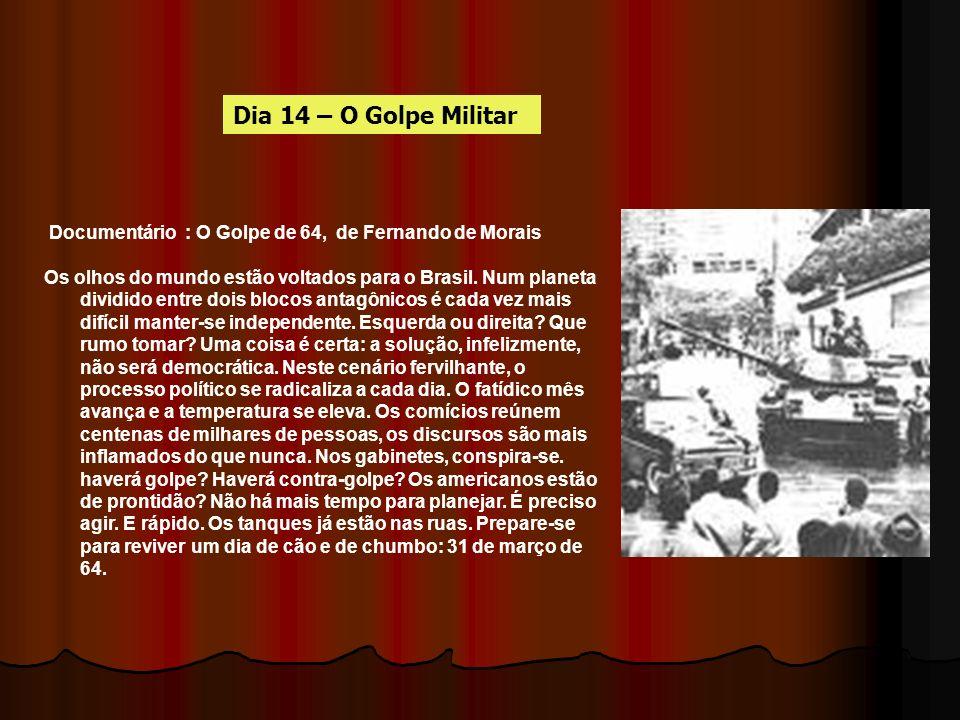 Dia 14 – O Golpe Militar Documentário : O Golpe de 64, de Fernando de Morais.