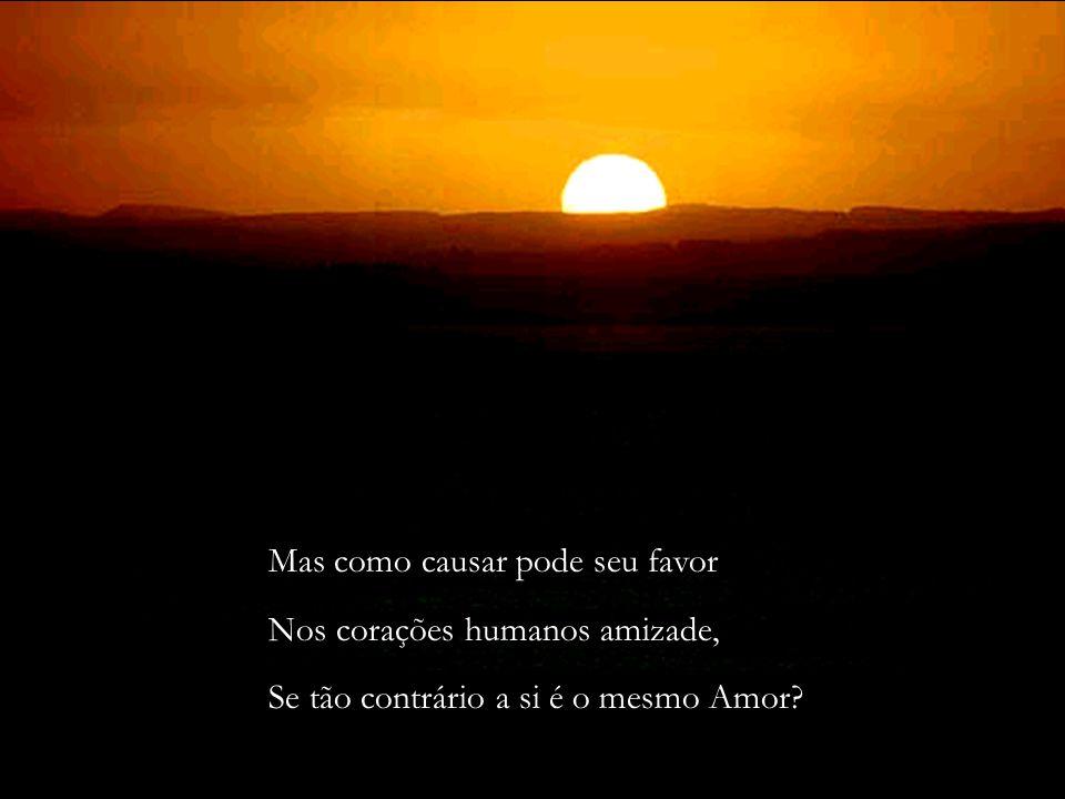 Mas como causar pode seu favor Nos corações humanos amizade, Se tão contrário a si é o mesmo Amor
