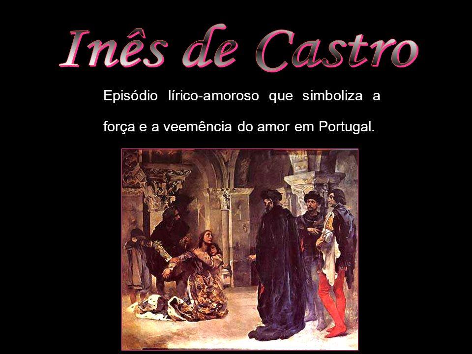Inês de Castro Episódio lírico-amoroso que simboliza a força e a veemência do amor em Portugal.