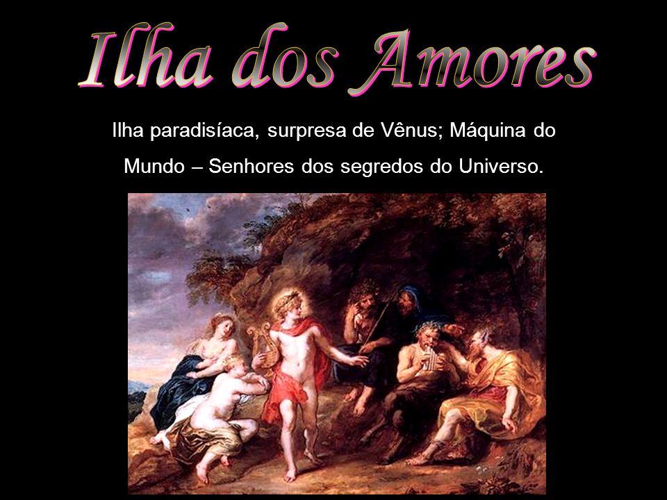 Ilha dos AmoresIlha paradisíaca, surpresa de Vênus; Máquina do Mundo – Senhores dos segredos do Universo.