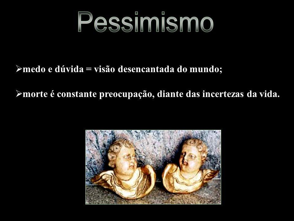 Pessimismo medo e dúvida = visão desencantada do mundo;