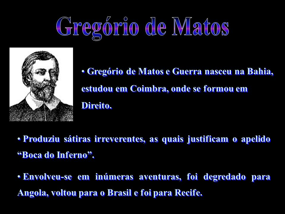 Gregório de MatosGregório de Matos e Guerra nasceu na Bahia, estudou em Coimbra, onde se formou em Direito.