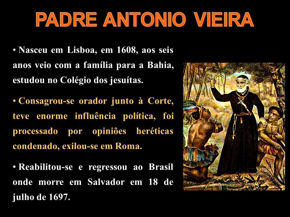 PADRE ANTONIO VIEIRANasceu em Lisboa, em 1608, aos seis anos veio com a família para a Bahia, estudou no Colégio dos jesuítas.
