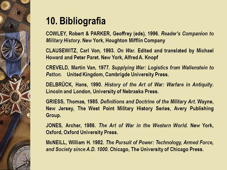 10. Bibliografia COWLEY, Robert & PARKER, Geoffrey (eds), 1996. Reader s Companion to Military History. New York, Houghton Mifflin Company.