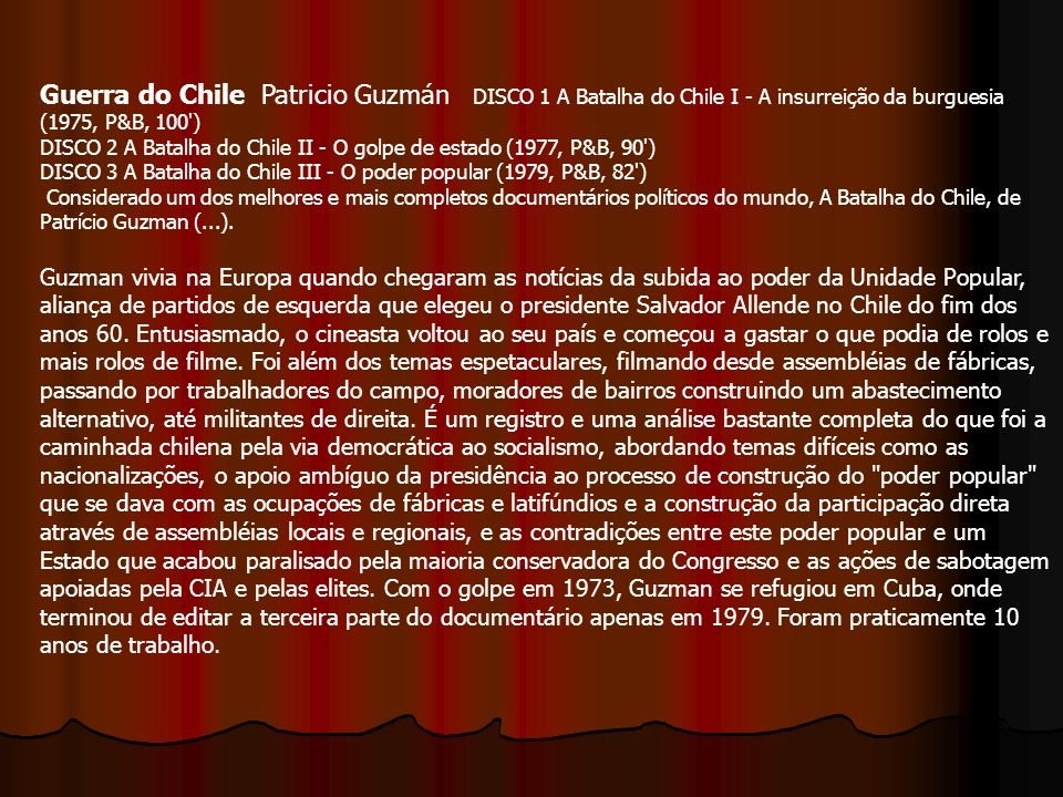Guerra do Chile Patricio Guzmán DISCO 1 A Batalha do Chile I - A insurreição da burguesia (1975, P&B, 100 ) DISCO 2 A Batalha do Chile II - O golpe de estado (1977, P&B, 90 ) DISCO 3 A Batalha do Chile III - O poder popular (1979, P&B, 82 ) Considerado um dos melhores e mais completos documentários políticos do mundo, A Batalha do Chile, de Patrício Guzman (...).