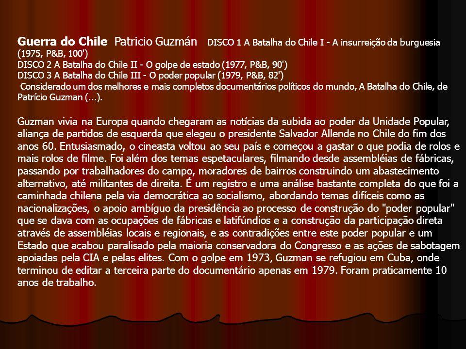 Guerra do Chile Patricio Guzmán DISCO 1 A Batalha do Chile I - A insurreição da burguesia (1975, P&B, 100 ) DISCO 2 A Batalha do Chile II - O golpe de estado (1977, P&B, 90 ) DISCO 3 A Batalha do Chile III - O poder popular (1979, P&B, 82 ) Considerado um dos melhores e mais completos documentários políticos do mundo, A Batalha do Chile, de Patrício Guzman (...).