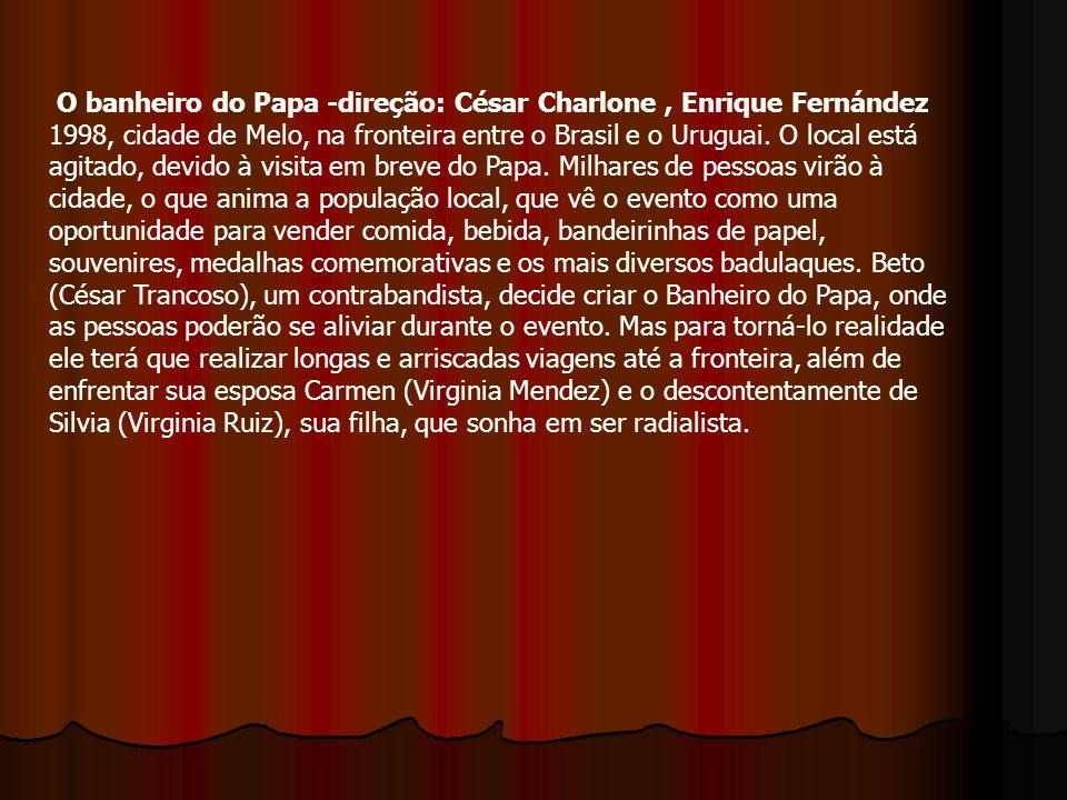 O banheiro do Papa -direção: César Charlone , Enrique Fernández 1998, cidade de Melo, na fronteira entre o Brasil e o Uruguai.