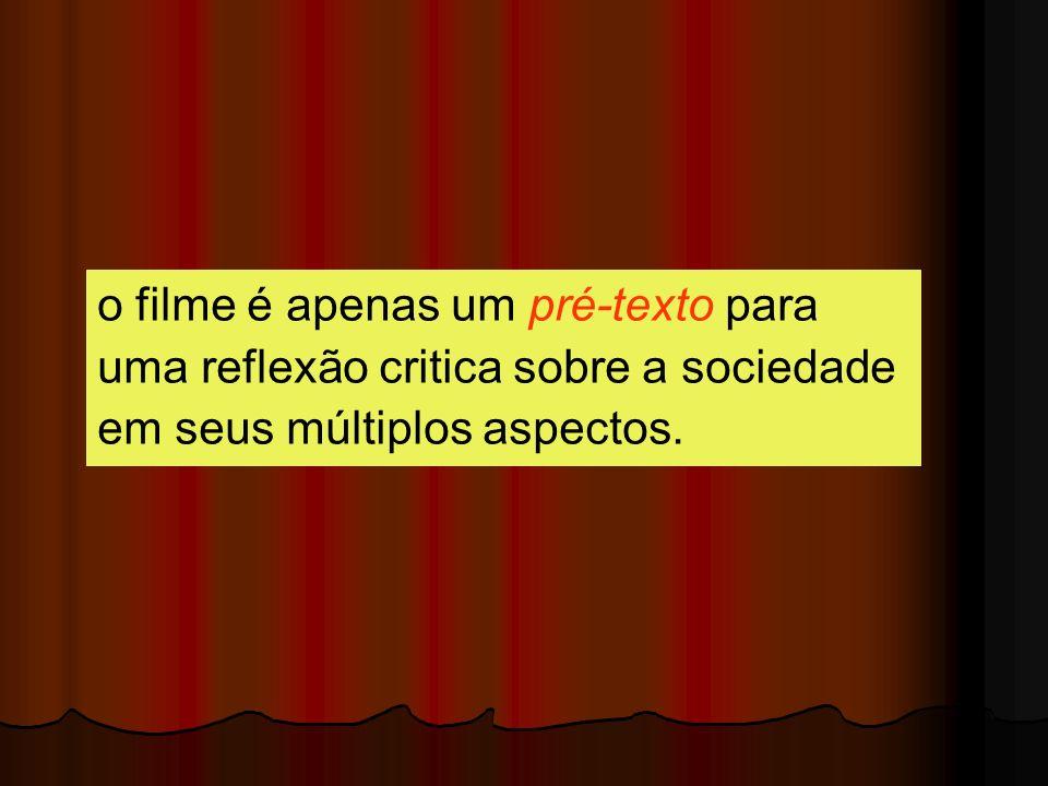 o filme é apenas um pré-texto para uma reflexão critica sobre a sociedade em seus múltiplos aspectos.