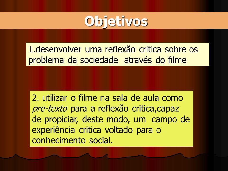 Objetivos 1.desenvolver uma reflexão critica sobre os problema da sociedade através do filme. 2. utilizar o filme na sala de aula como.