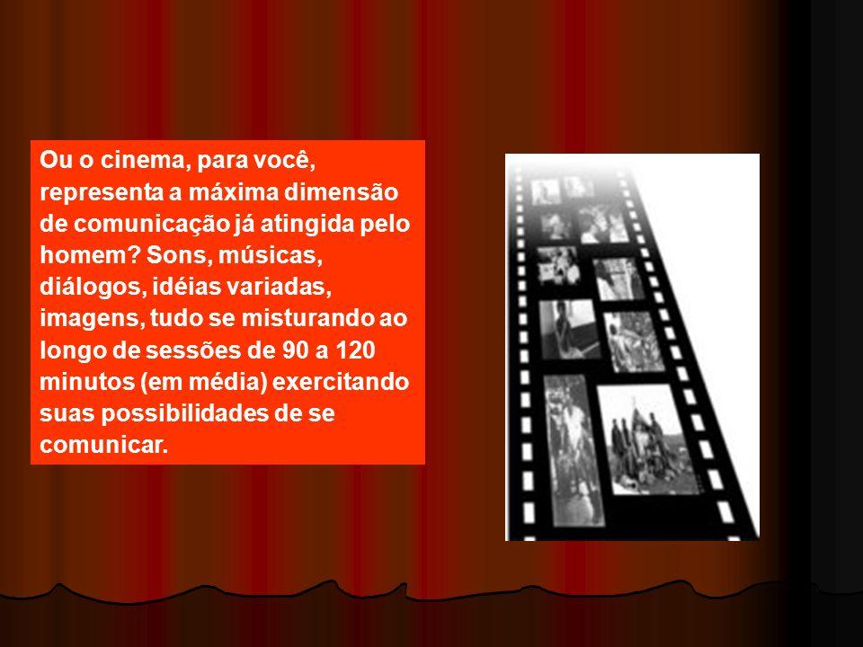 Ou o cinema, para você, representa a máxima dimensão de comunicação já atingida pelo homem.
