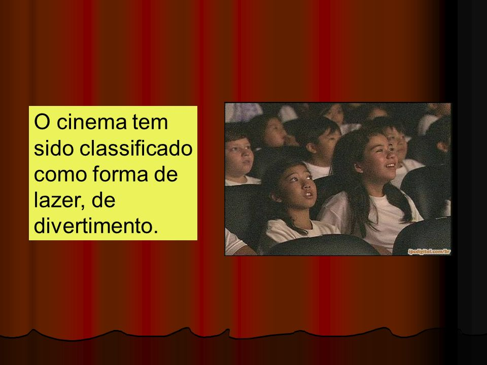 O cinema tem sido classificado como forma de lazer, de divertimento.