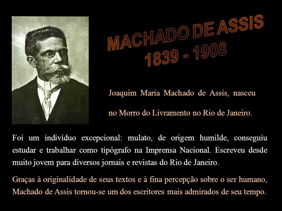MACHADO DE ASSIS 1839 - 1908. Joaquim Maria Machado de Assis, nasceu no Morro do Livramento no Rio de Janeiro.