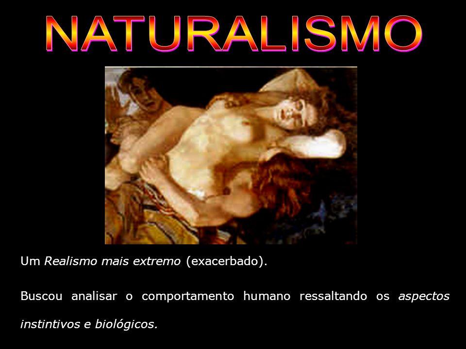 NATURALISMO Um Realismo mais extremo (exacerbado).