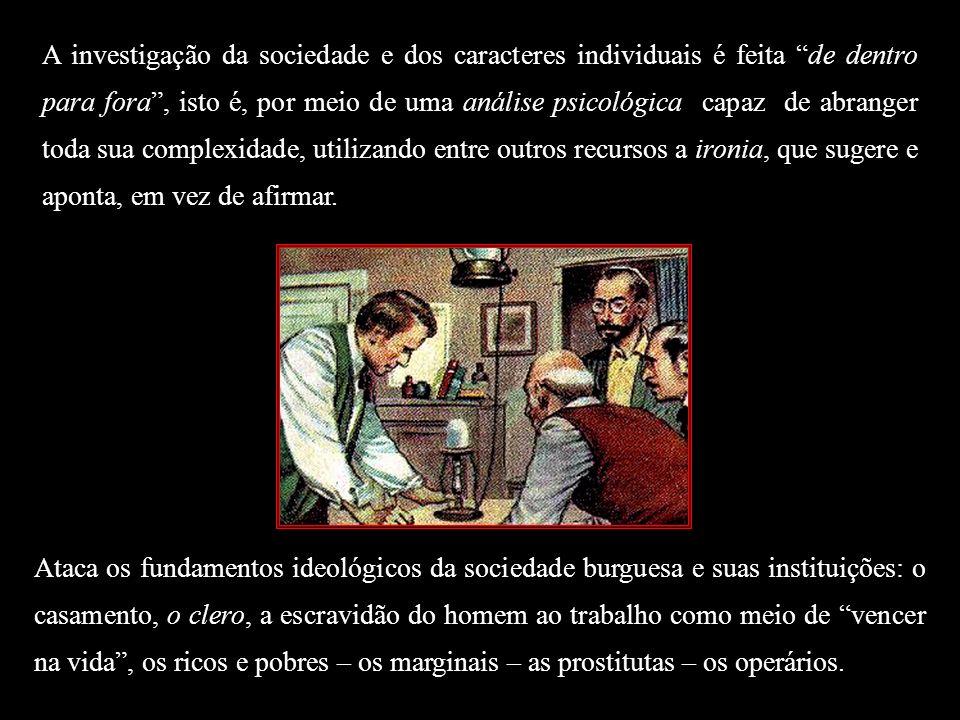 A investigação da sociedade e dos caracteres individuais é feita de dentro para fora , isto é, por meio de uma análise psicológica capaz de abranger toda sua complexidade, utilizando entre outros recursos a ironia, que sugere e aponta, em vez de afirmar.