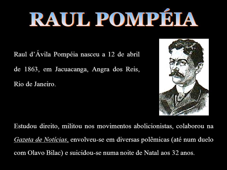 RAUL POMPÉIA Raul d'Ávila Pompéia nasceu a 12 de abril de 1863, em Jacuacanga, Angra dos Reis, Rio de Janeiro.