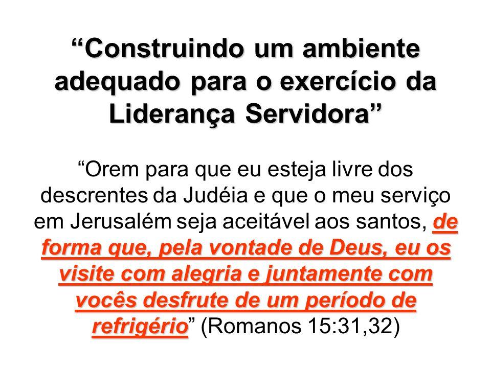 Construindo um ambiente adequado para o exercício da Liderança Servidora Orem para que eu esteja livre dos descrentes da Judéia e que o meu serviço em Jerusalém seja aceitável aos santos, de forma que, pela vontade de Deus, eu os visite com alegria e juntamente com vocês desfrute de um período de refrigério (Romanos 15:31,32)