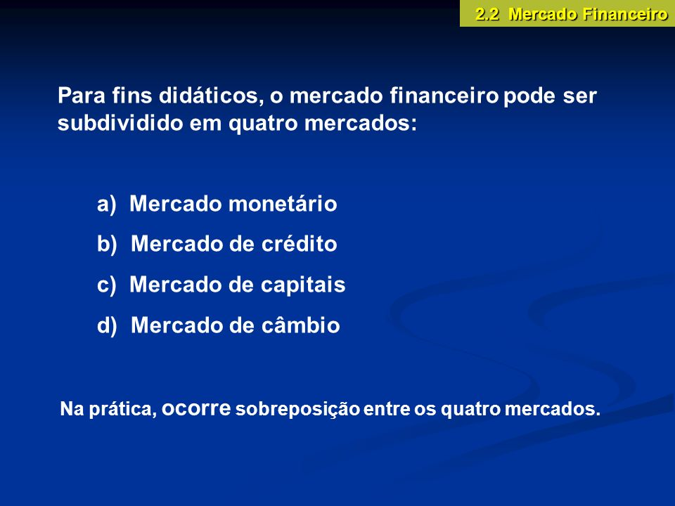 2.2 Mercado FinanceiroPara fins didáticos, o mercado financeiro pode ser subdividido em quatro mercados: