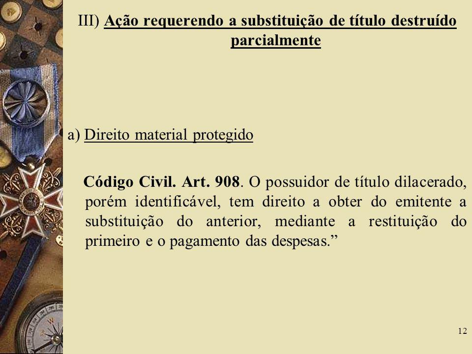 III) Ação requerendo a substituição de título destruído parcialmente a) Direito material protegido Código Civil.