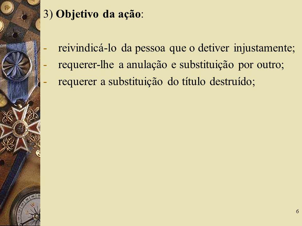 3) Objetivo da ação: reivindicá-lo da pessoa que o detiver injustamente; requerer-lhe a anulação e substituição por outro;