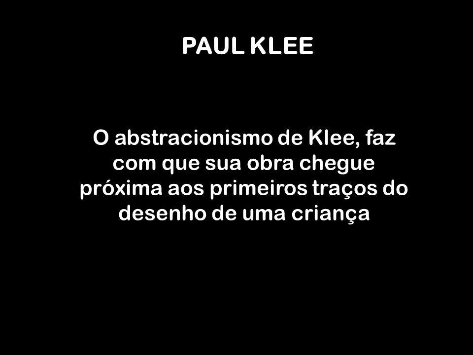 PAUL KLEE O abstracionismo de Klee, faz com que sua obra chegue próxima aos primeiros traços do desenho de uma criança.