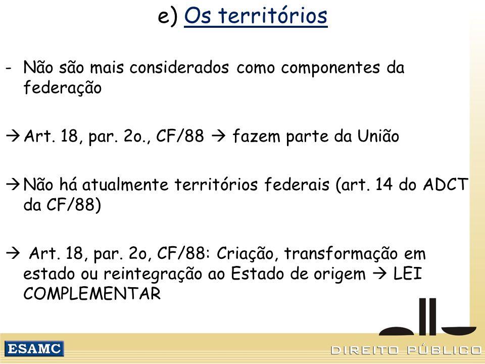 e) Os territórios Não são mais considerados como componentes da federação. Art. 18, par. 2o., CF/88  fazem parte da União.