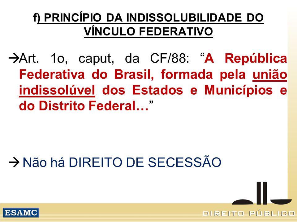f) PRINCÍPIO DA INDISSOLUBILIDADE DO VÍNCULO FEDERATIVO